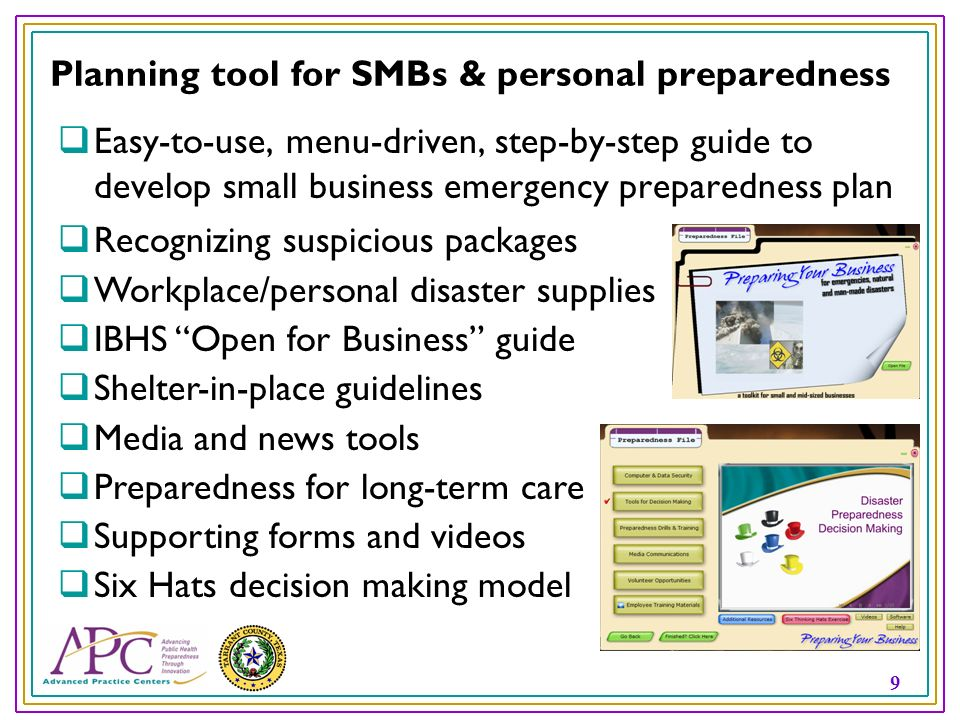 9 Planning tool for SMBs & personal preparedness Easy-to-use, menu-driven, step-by-step guide to develop small business emergency preparedness plan Recognizing suspicious packages Workplace/personal disaster supplies IBHS Open for Business guide Shelter-in-place guidelines Media and news tools Preparedness for long-term care Supporting forms and videos Six Hats decision making model