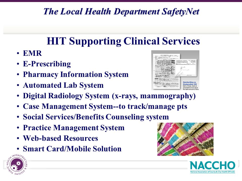 The Local Health Department SafetyNet HIT Supporting Clinical Services EMR E-Prescribing Pharmacy Information System Automated Lab System Digital Radiology System (x-rays, mammography) Case Management System--to track/manage pts Social Services/Benefits Counseling system Practice Management System Web-based Resources Smart Card/Mobile Solution