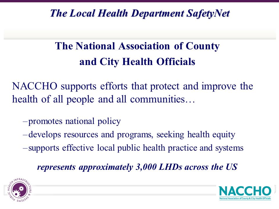 The Local Health Department SafetyNet The National Association of County and City Health Officials NACCHO supports efforts that protect and improve the health of all people and all communities… –promotes national policy –develops resources and programs, seeking health equity –supports effective local public health practice and systems represents approximately 3,000 LHDs across the US