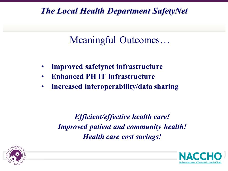 The Local Health Department SafetyNet Improved safetynet infrastructure Enhanced PH IT Infrastructure Increased interoperability/data sharing Efficient/effective health care.