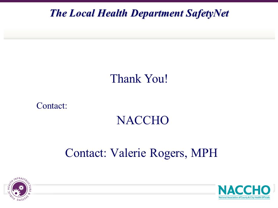 The Local Health Department SafetyNet Contact: NACCHO Contact: Valerie Rogers, MPH Thank You!