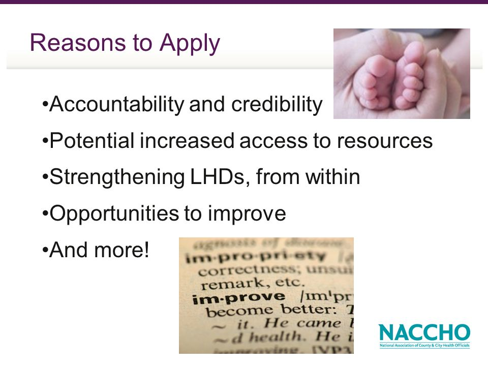 Reasons to Apply Accountability and credibility Potential increased access to resources Strengthening LHDs, from within Opportunities to improve And more!