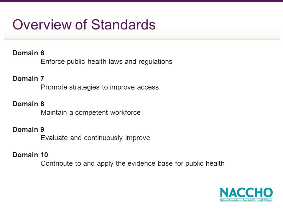Overview of Standards Domain 6 Enforce public health laws and regulations Domain 7 Promote strategies to improve access Domain 8 Maintain a competent workforce Domain 9 Evaluate and continuously improve Domain 10 Contribute to and apply the evidence base for public health