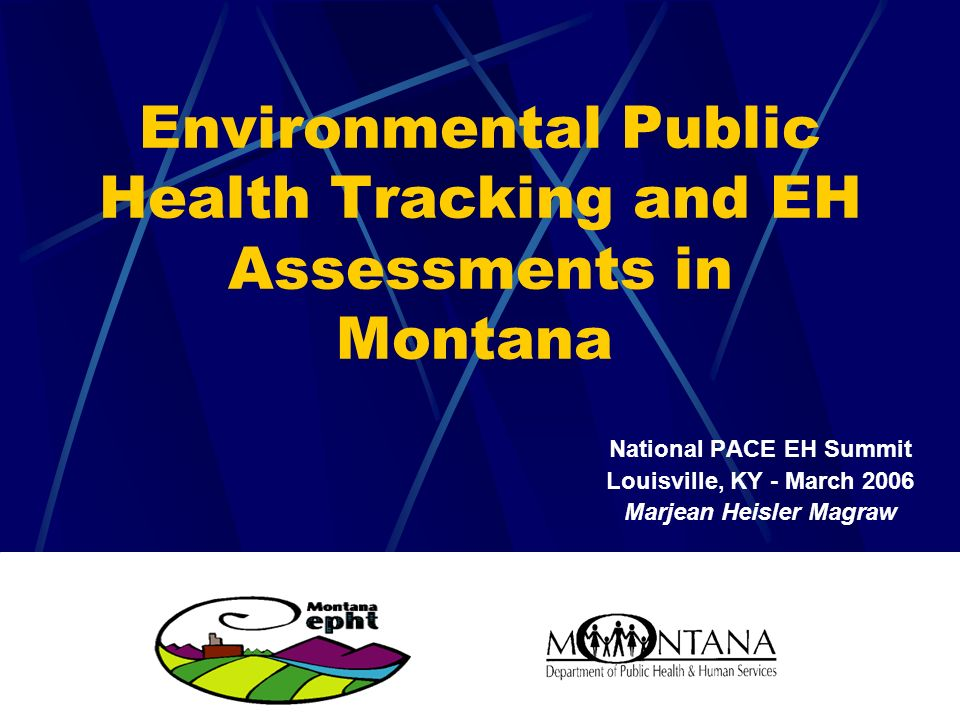 Environmental Public Health Tracking and EH Assessments in Montana National PACE EH Summit Louisville, KY - March 2006 Marjean Heisler Magraw