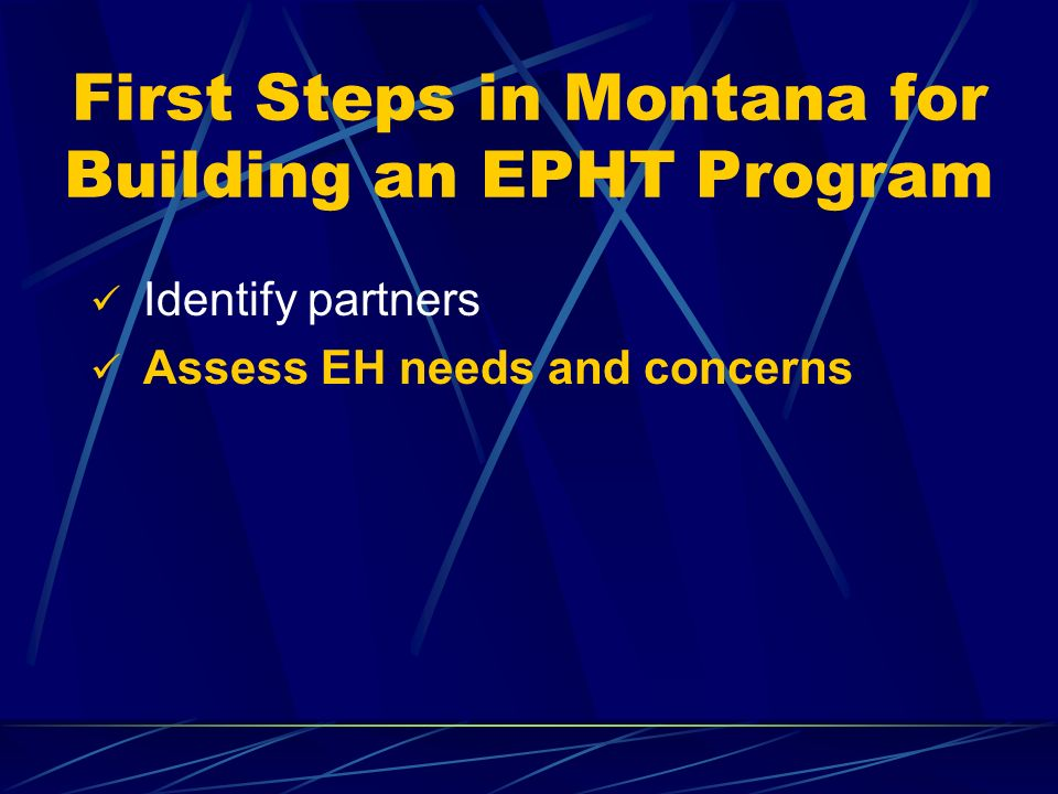 First Steps in Montana for Building an EPHT Program Identify partners Assess EH needs and concerns
