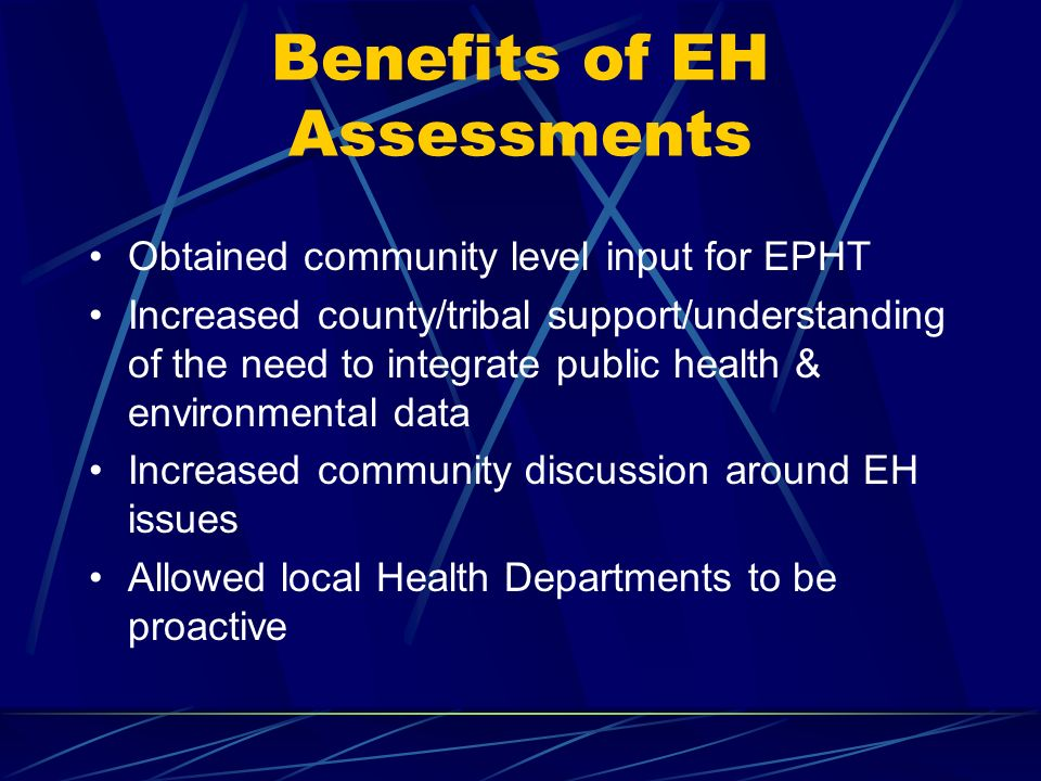 Benefits of EH Assessments Obtained community level input for EPHT Increased county/tribal support/understanding of the need to integrate public health & environmental data Increased community discussion around EH issues Allowed local Health Departments to be proactive