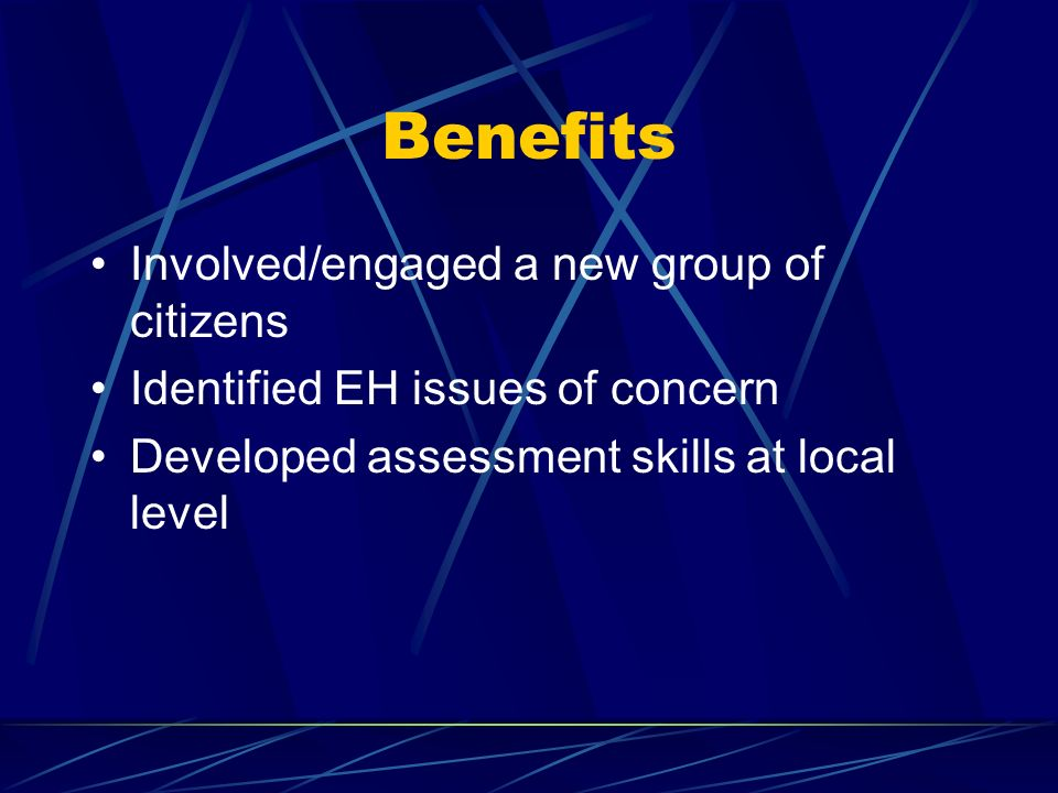 Benefits Involved/engaged a new group of citizens Identified EH issues of concern Developed assessment skills at local level