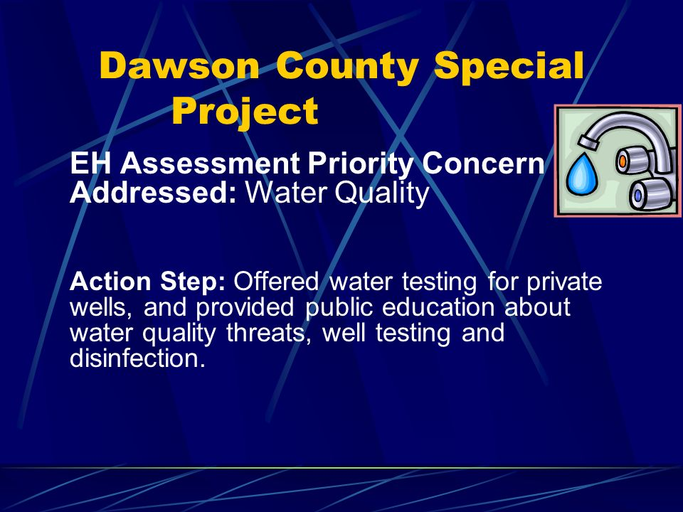 Dawson County Special Project EH Assessment Priority Concern Addressed: Water Quality Action Step: Offered water testing for private wells, and provided public education about water quality threats, well testing and disinfection.