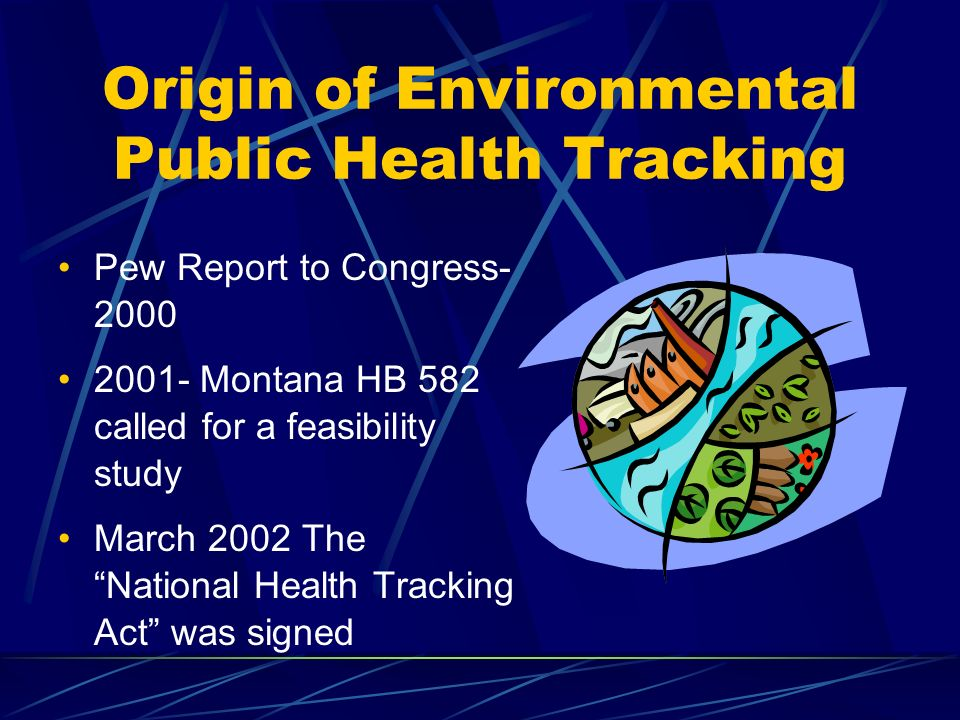Origin of Environmental Public Health Tracking Pew Report to Congress- 2000 2001- Montana HB 582 called for a feasibility study March 2002 The National Health Tracking Act was signed