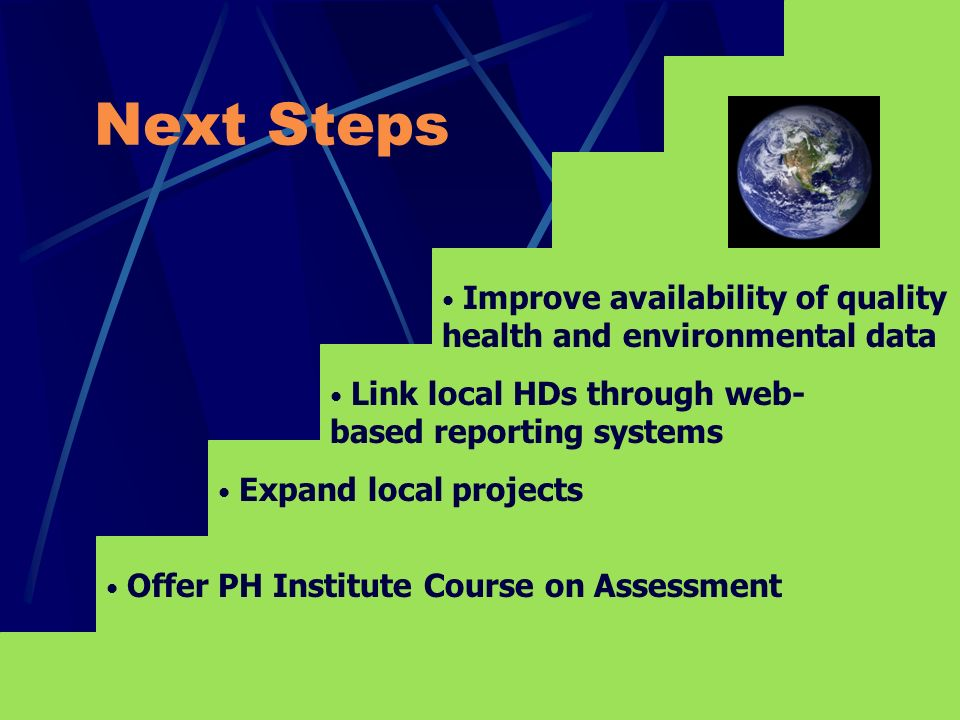 Next Steps Expand local projects Offer PH Institute Course on Assessment Link local HDs through web- based reporting systems Improve availability of quality health and environmental data