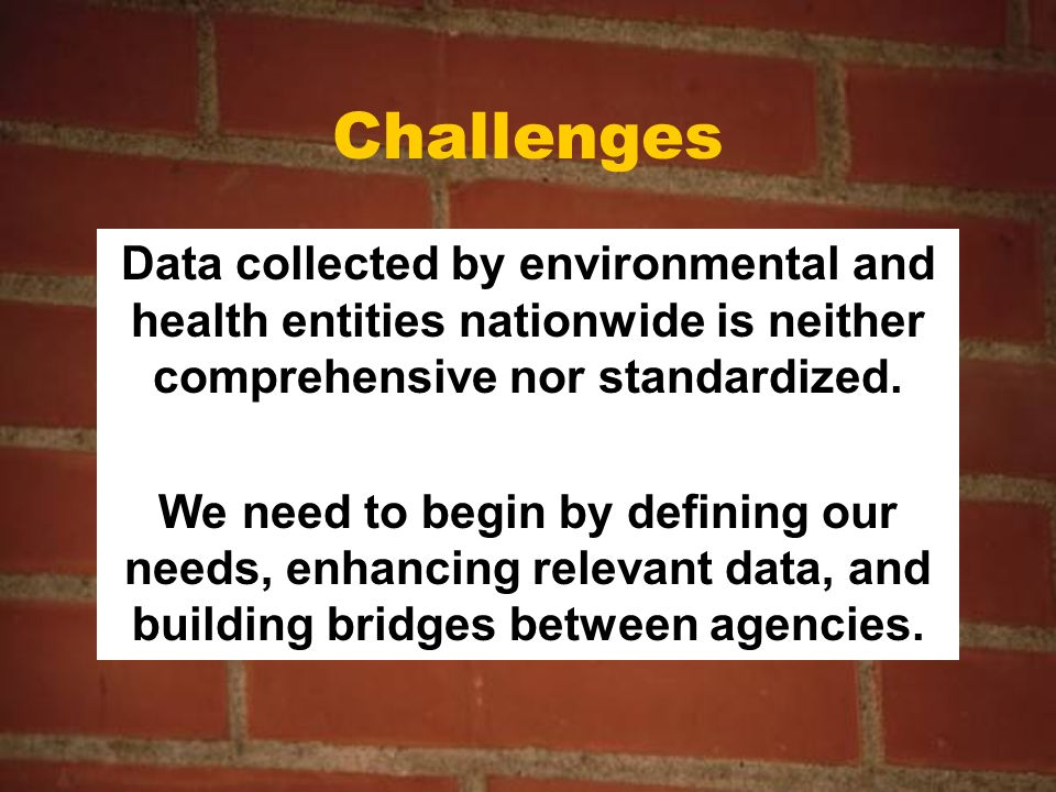Challenges Data collected by environmental and health entities nationwide is neither comprehensive nor standardized.