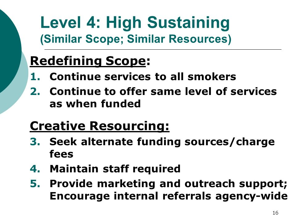 16 Level 4: High Sustaining (Similar Scope; Similar Resources) Redefining Scope: 1.Continue services to all smokers 2.Continue to offer same level of services as when funded Creative Resourcing: 3.Seek alternate funding sources/charge fees 4.Maintain staff required 5.Provide marketing and outreach support; Encourage internal referrals agency-wide