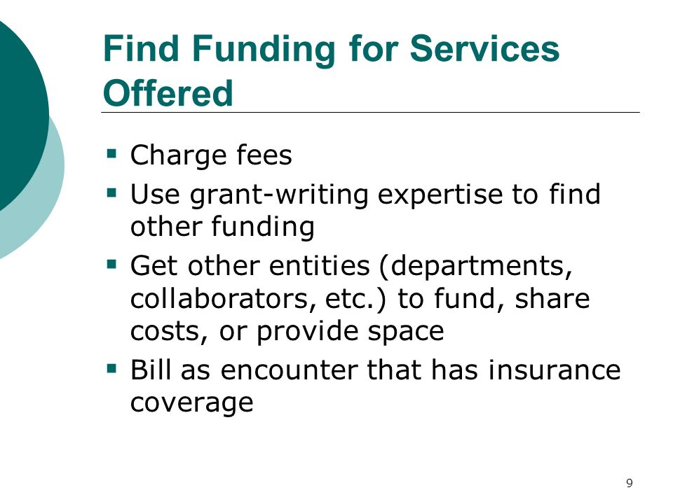 9 Find Funding for Services Offered Charge fees Use grant-writing expertise to find other funding Get other entities (departments, collaborators, etc.) to fund, share costs, or provide space Bill as encounter that has insurance coverage