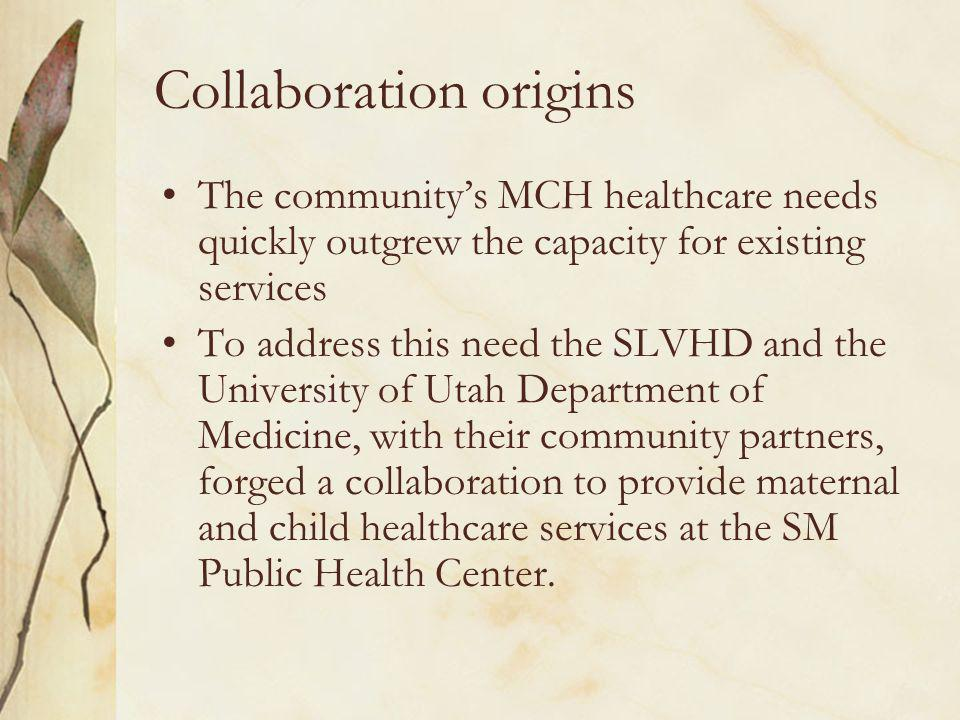 Collaboration origins The communitys MCH healthcare needs quickly outgrew the capacity for existing services To address this need the SLVHD and the University of Utah Department of Medicine, with their community partners, forged a collaboration to provide maternal and child healthcare services at the SM Public Health Center.