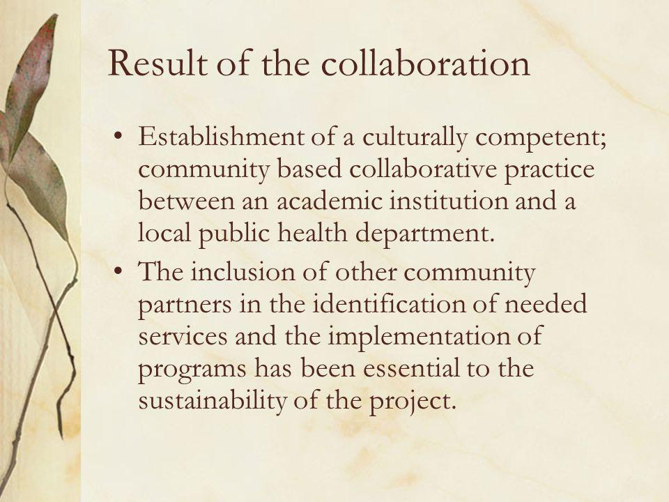 Result of the collaboration Establishment of a culturally competent; community based collaborative practice between an academic institution and a local public health department.