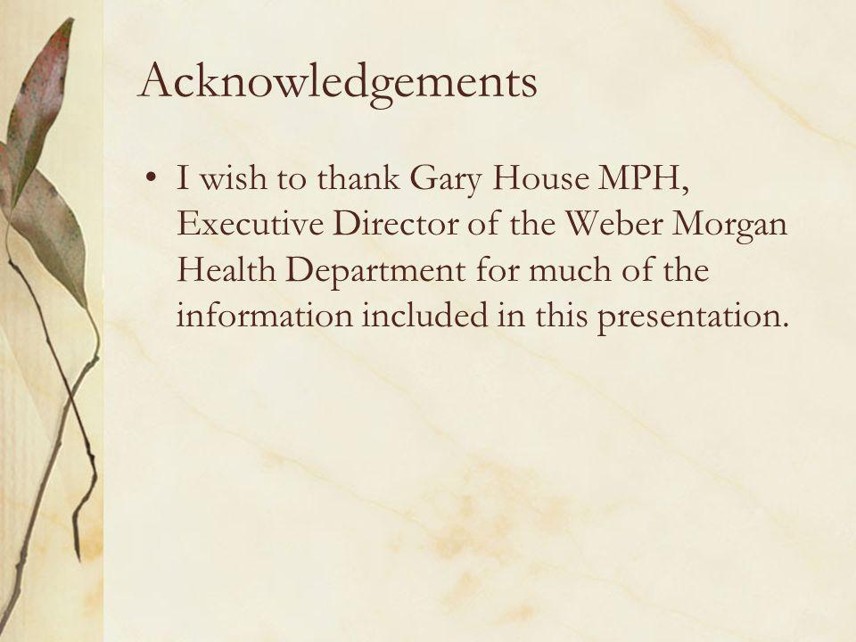 Acknowledgements I wish to thank Gary House MPH, Executive Director of the Weber Morgan Health Department for much of the information included in this presentation.