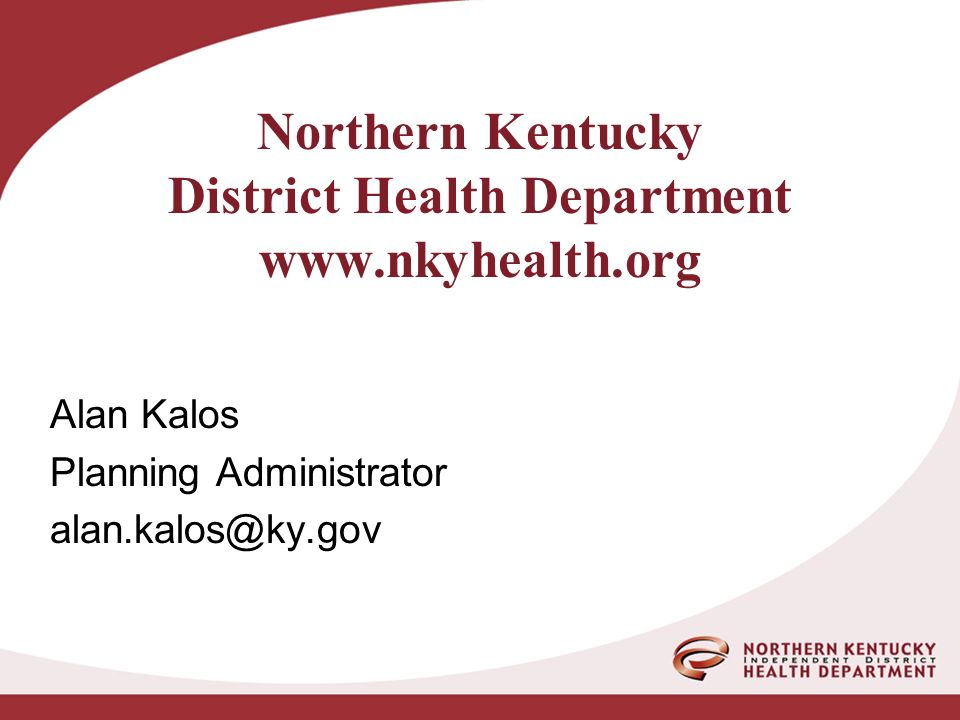 Northern Kentucky District Health Department www.nkyhealth.org Alan Kalos Planning Administrator alan.kalos@ky.gov