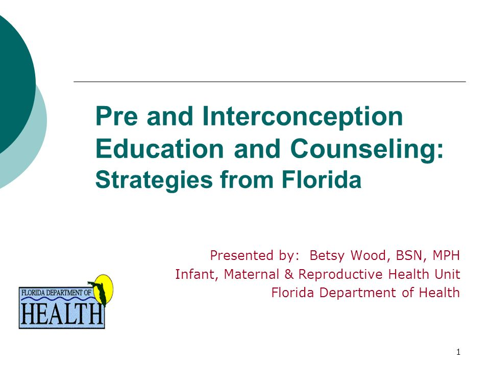 1 Pre and Interconception Education and Counseling: Strategies from Florida Presented by: Betsy Wood, BSN, MPH Infant, Maternal & Reproductive Health Unit Florida Department of Health