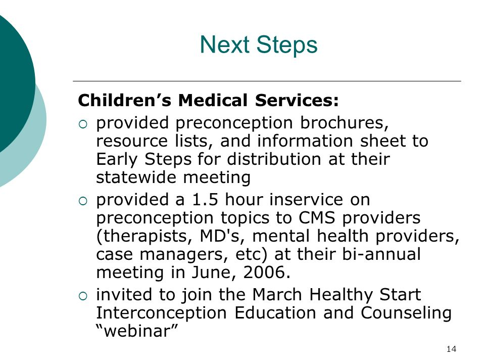 14 Next Steps Childrens Medical Services: provided preconception brochures, resource lists, and information sheet to Early Steps for distribution at their statewide meeting provided a 1.5 hour inservice on preconception topics to CMS providers (therapists, MD s, mental health providers, case managers, etc) at their bi-annual meeting in June, 2006.