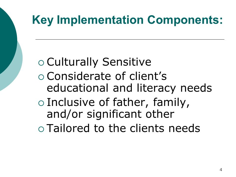 4 Key Implementation Components: Culturally Sensitive Considerate of clients educational and literacy needs Inclusive of father, family, and/or significant other Tailored to the clients needs