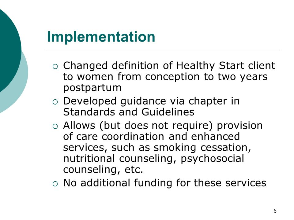 6 Implementation Changed definition of Healthy Start client to women from conception to two years postpartum Developed guidance via chapter in Standards and Guidelines Allows (but does not require) provision of care coordination and enhanced services, such as smoking cessation, nutritional counseling, psychosocial counseling, etc.