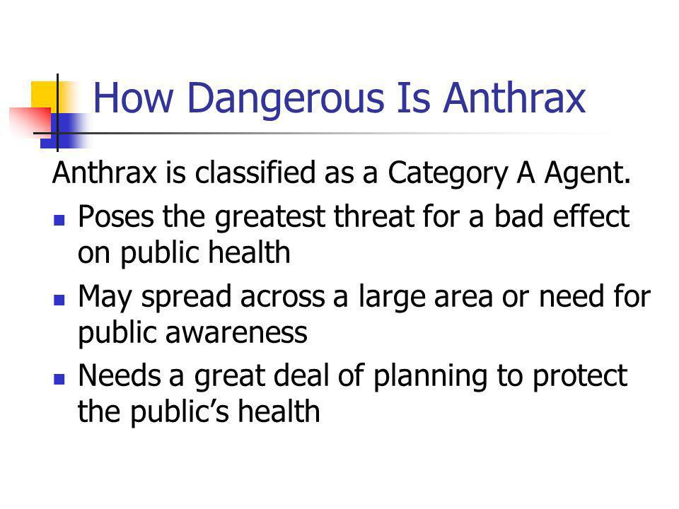 How Dangerous Is Anthrax Anthrax is classified as a Category A Agent.