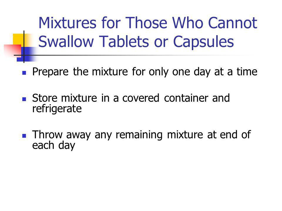 Mixtures for Those Who Cannot Swallow Tablets or Capsules Prepare the mixture for only one day at a time Store mixture in a covered container and refrigerate Throw away any remaining mixture at end of each day