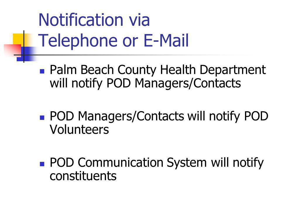 Notification via Telephone or E-Mail Palm Beach County Health Department will notify POD Managers/Contacts POD Managers/Contacts will notify POD Volunteers POD Communication System will notify constituents