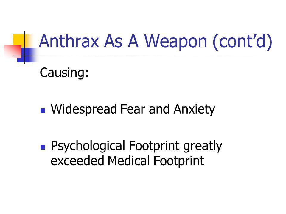 Anthrax As A Weapon (contd) Causing: Widespread Fear and Anxiety Psychological Footprint greatly exceeded Medical Footprint
