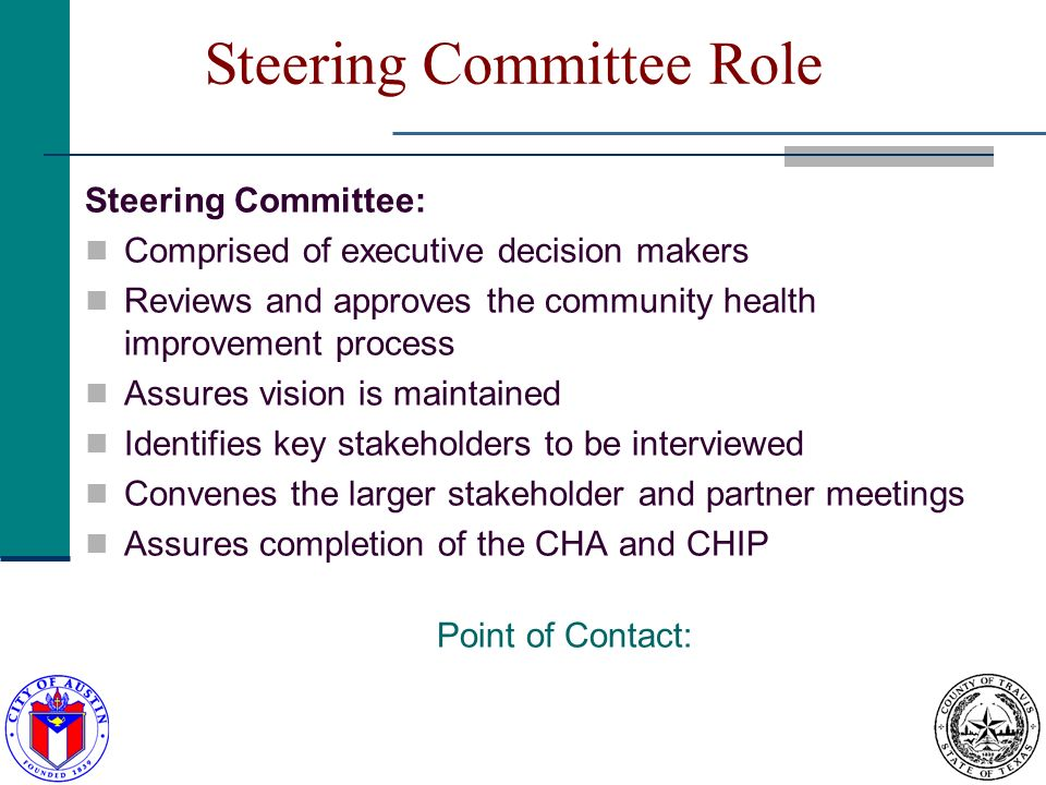 Steering Committee Role Steering Committee: Comprised of executive decision makers Reviews and approves the community health improvement process Assures vision is maintained Identifies key stakeholders to be interviewed Convenes the larger stakeholder and partner meetings Assures completion of the CHA and CHIP Point of Contact: