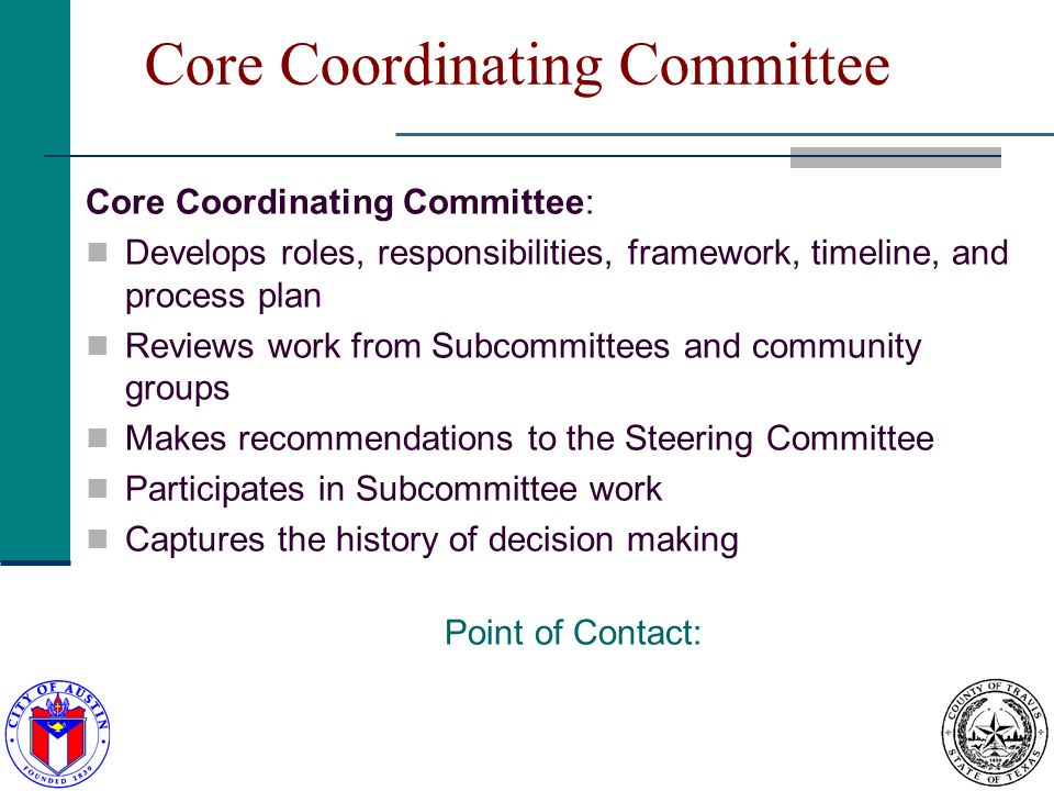 Core Coordinating Committee Core Coordinating Committee: Develops roles, responsibilities, framework, timeline, and process plan Reviews work from Subcommittees and community groups Makes recommendations to the Steering Committee Participates in Subcommittee work Captures the history of decision making Point of Contact: