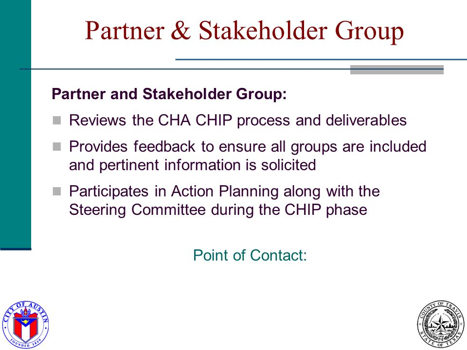 Partner & Stakeholder Group Partner and Stakeholder Group: Reviews the CHA CHIP process and deliverables Provides feedback to ensure all groups are included and pertinent information is solicited Participates in Action Planning along with the Steering Committee during the CHIP phase Point of Contact: