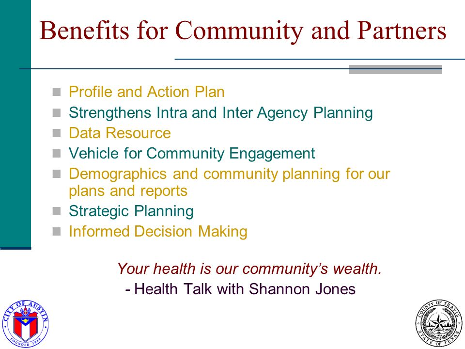 Benefits for Community and Partners Profile and Action Plan Strengthens Intra and Inter Agency Planning Data Resource Vehicle for Community Engagement Demographics and community planning for our plans and reports Strategic Planning Informed Decision Making Your health is our communitys wealth.