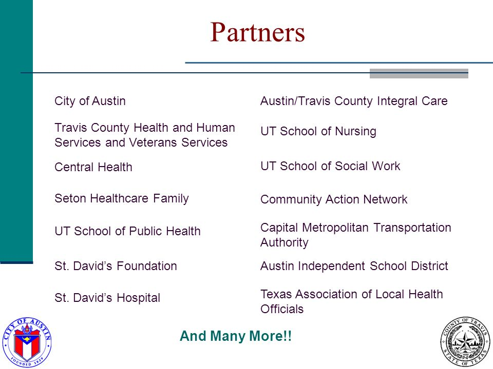 Partners City of AustinAustin/Travis County Integral Care Travis County Health and Human Services and Veterans Services UT School of Nursing Central Health UT School of Social Work Seton Healthcare Family Community Action Network UT School of Public Health Capital Metropolitan Transportation Authority St.
