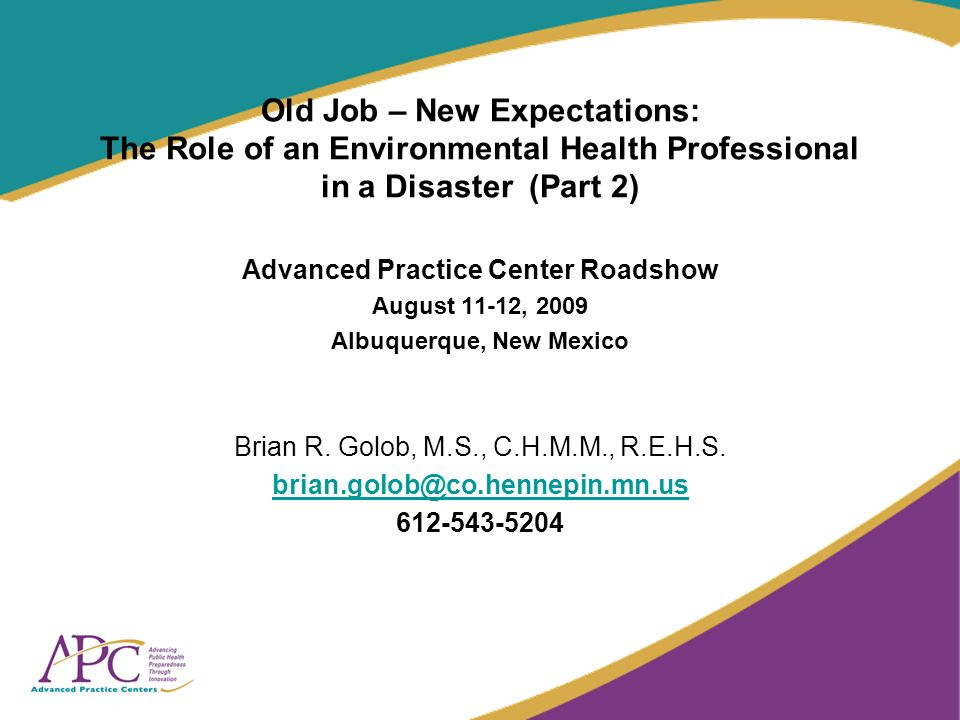 Old Job – New Expectations: The Role of an Environmental Health Professional in a Disaster (Part 2) Advanced Practice Center Roadshow August 11-12, 2009 Albuquerque, New Mexico Brian R.