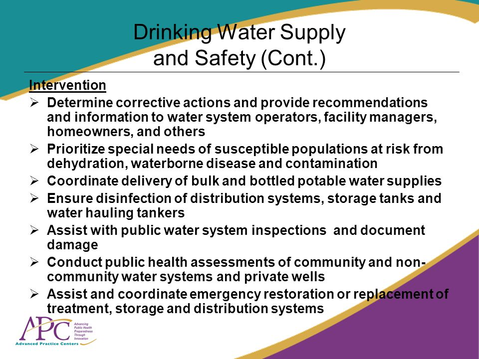 Drinking Water Supply and Safety (Cont.) Intervention Determine corrective actions and provide recommendations and information to water system operators, facility managers, homeowners, and others Prioritize special needs of susceptible populations at risk from dehydration, waterborne disease and contamination Coordinate delivery of bulk and bottled potable water supplies Ensure disinfection of distribution systems, storage tanks and water hauling tankers Assist with public water system inspections and document damage Conduct public health assessments of community and non- community water systems and private wells Assist and coordinate emergency restoration or replacement of treatment, storage and distribution systems