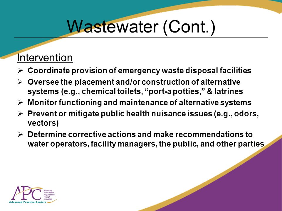 Wastewater (Cont.) Intervention Coordinate provision of emergency waste disposal facilities Oversee the placement and/or construction of alternative systems (e.g., chemical toilets, port-a potties, & latrines Monitor functioning and maintenance of alternative systems Prevent or mitigate public health nuisance issues (e.g., odors, vectors) Determine corrective actions and make recommendations to water operators, facility managers, the public, and other parties