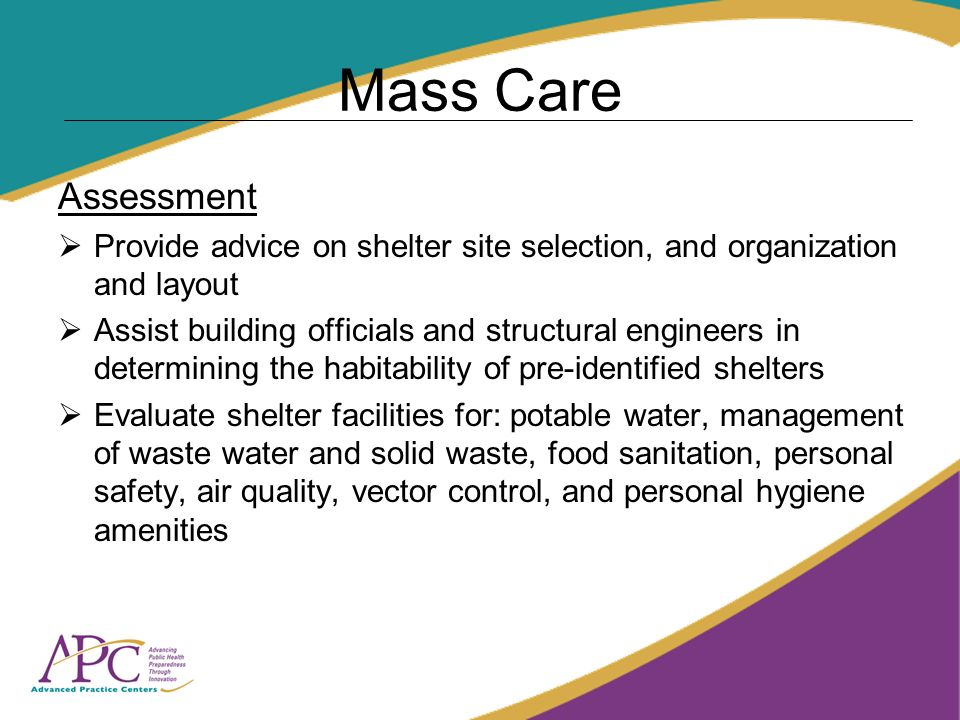 Mass Care Assessment Provide advice on shelter site selection, and organization and layout Assist building officials and structural engineers in determining the habitability of pre-identified shelters Evaluate shelter facilities for: potable water, management of waste water and solid waste, food sanitation, personal safety, air quality, vector control, and personal hygiene amenities