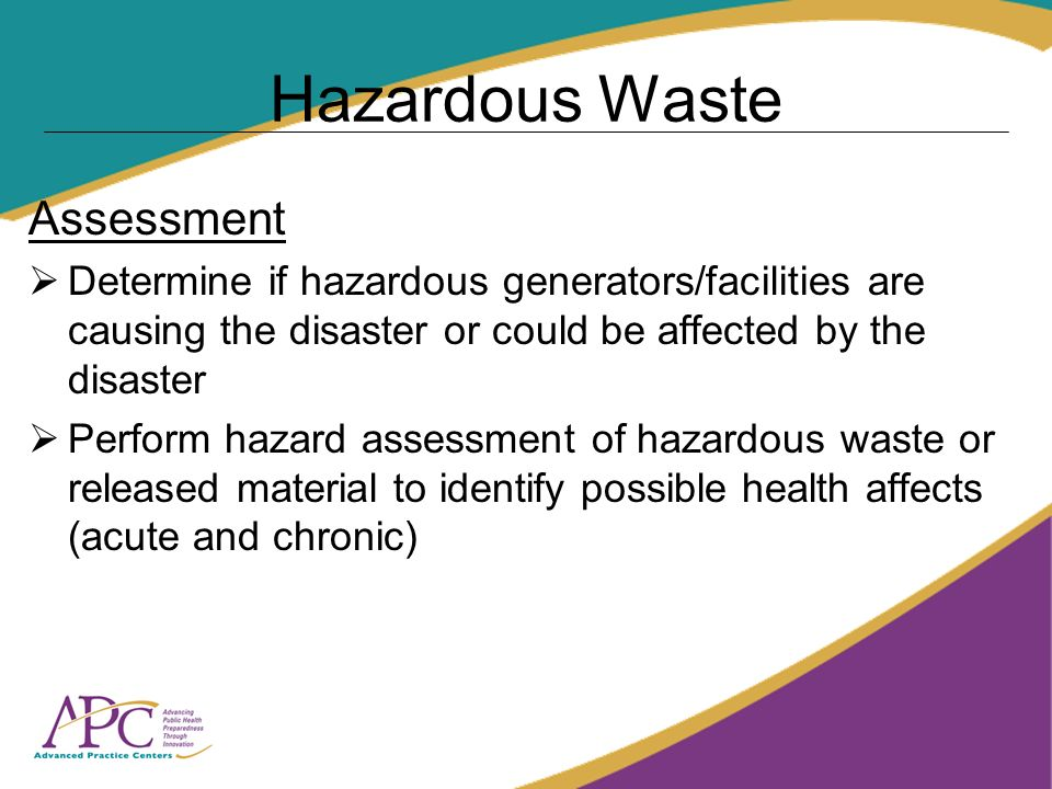 Hazardous Waste Assessment Determine if hazardous generators/facilities are causing the disaster or could be affected by the disaster Perform hazard assessment of hazardous waste or released material to identify possible health affects (acute and chronic)