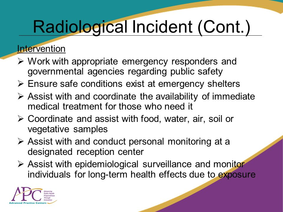 Radiological Incident (Cont.) Intervention Work with appropriate emergency responders and governmental agencies regarding public safety Ensure safe conditions exist at emergency shelters Assist with and coordinate the availability of immediate medical treatment for those who need it Coordinate and assist with food, water, air, soil or vegetative samples Assist with and conduct personal monitoring at a designated reception center Assist with epidemiological surveillance and monitor individuals for long-term health effects due to exposure