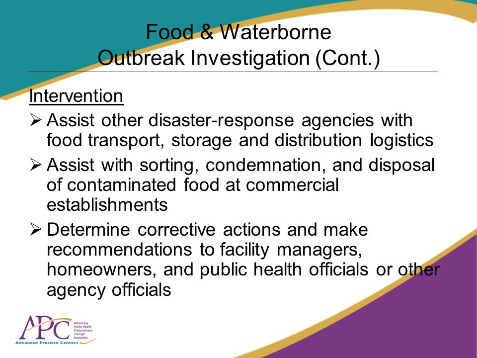 Food & Waterborne Outbreak Investigation (Cont.) Intervention Assist other disaster-response agencies with food transport, storage and distribution logistics Assist with sorting, condemnation, and disposal of contaminated food at commercial establishments Determine corrective actions and make recommendations to facility managers, homeowners, and public health officials or other agency officials