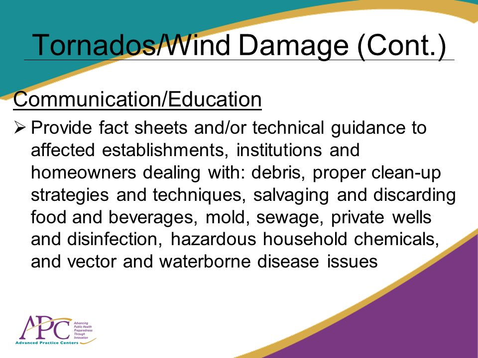 Tornados/Wind Damage (Cont.) Communication/Education Provide fact sheets and/or technical guidance to affected establishments, institutions and homeowners dealing with: debris, proper clean-up strategies and techniques, salvaging and discarding food and beverages, mold, sewage, private wells and disinfection, hazardous household chemicals, and vector and waterborne disease issues