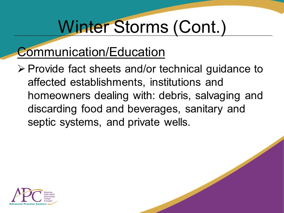 Winter Storms (Cont.) Communication/Education Provide fact sheets and/or technical guidance to affected establishments, institutions and homeowners dealing with: debris, salvaging and discarding food and beverages, sanitary and septic systems, and private wells.