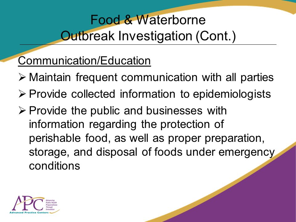 Food & Waterborne Outbreak Investigation (Cont.) Communication/Education Maintain frequent communication with all parties Provide collected information to epidemiologists Provide the public and businesses with information regarding the protection of perishable food, as well as proper preparation, storage, and disposal of foods under emergency conditions