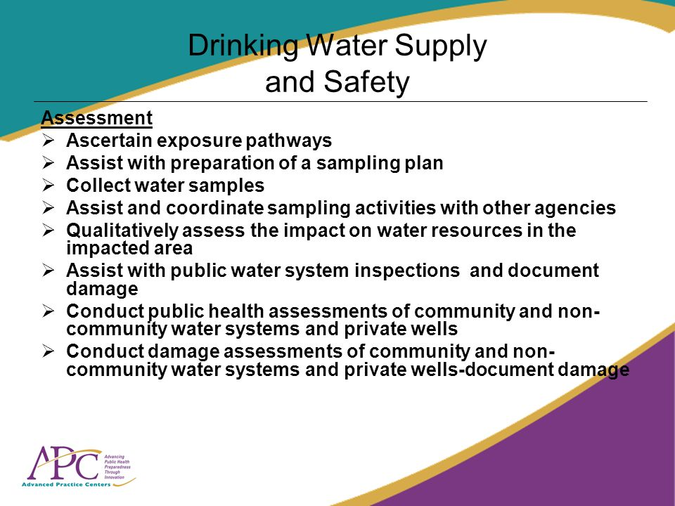 Drinking Water Supply and Safety Assessment Ascertain exposure pathways Assist with preparation of a sampling plan Collect water samples Assist and coordinate sampling activities with other agencies Qualitatively assess the impact on water resources in the impacted area Assist with public water system inspections and document damage Conduct public health assessments of community and non- community water systems and private wells Conduct damage assessments of community and non- community water systems and private wells-document damage