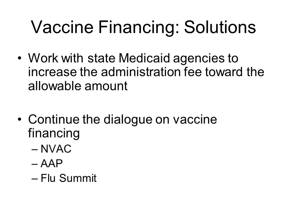 Vaccine Financing: Solutions Work with state Medicaid agencies to increase the administration fee toward the allowable amount Continue the dialogue on vaccine financing –NVAC –AAP –Flu Summit