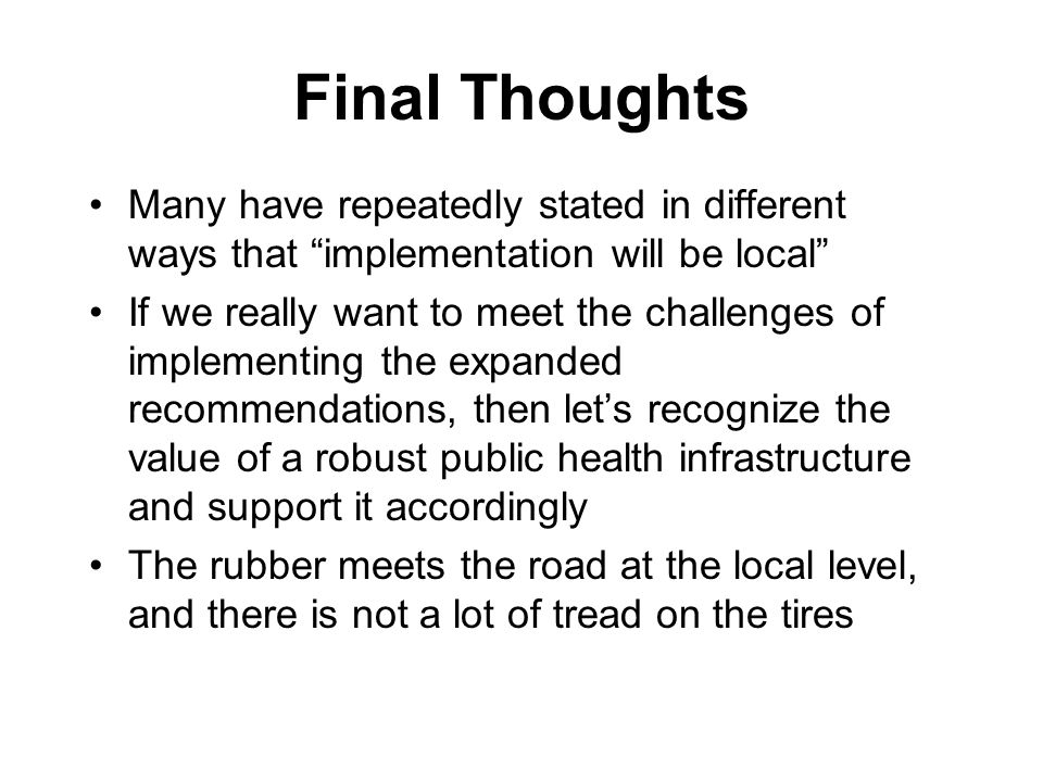 Final Thoughts Many have repeatedly stated in different ways that implementation will be local If we really want to meet the challenges of implementing the expanded recommendations, then lets recognize the value of a robust public health infrastructure and support it accordingly The rubber meets the road at the local level, and there is not a lot of tread on the tires