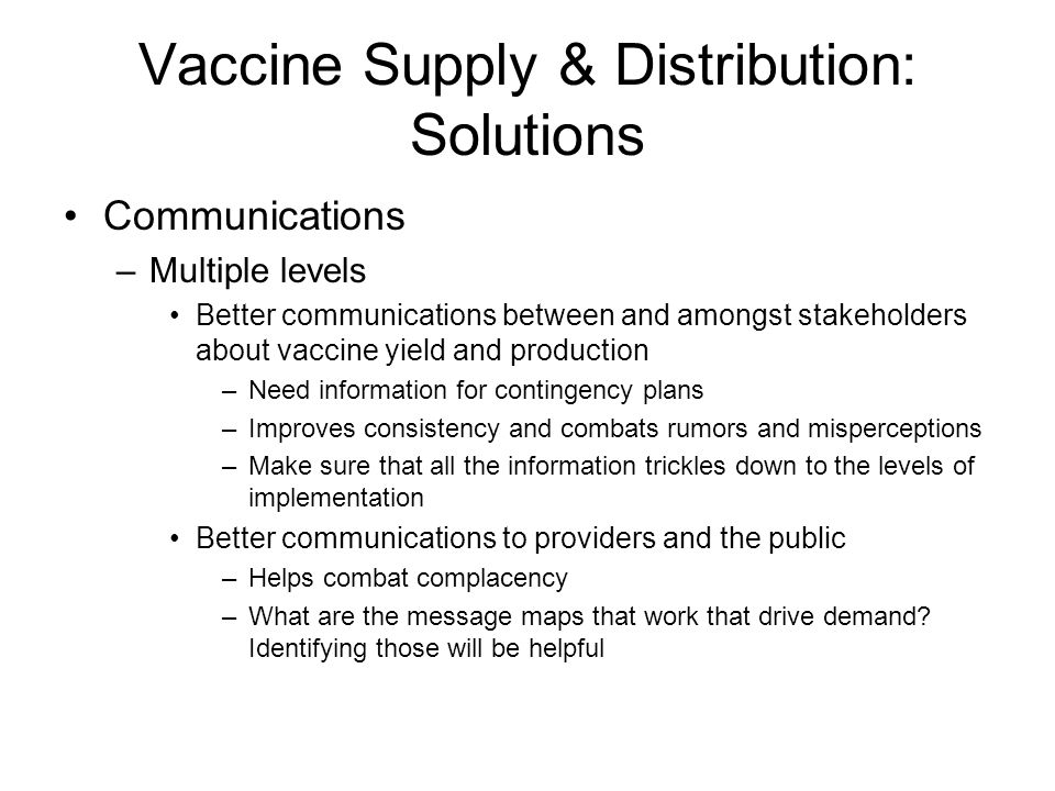 Vaccine Supply & Distribution: Solutions Communications –Multiple levels Better communications between and amongst stakeholders about vaccine yield and production –Need information for contingency plans –Improves consistency and combats rumors and misperceptions –Make sure that all the information trickles down to the levels of implementation Better communications to providers and the public –Helps combat complacency –What are the message maps that work that drive demand.