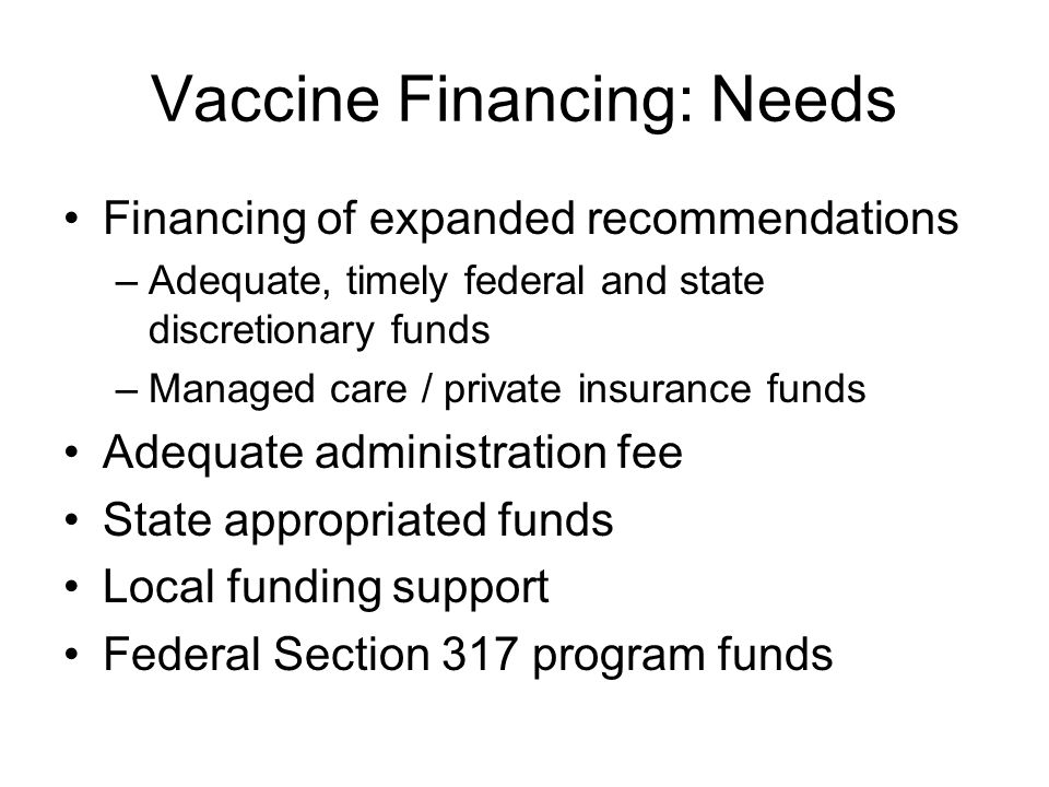 Vaccine Financing: Needs Financing of expanded recommendations –Adequate, timely federal and state discretionary funds –Managed care / private insurance funds Adequate administration fee State appropriated funds Local funding support Federal Section 317 program funds
