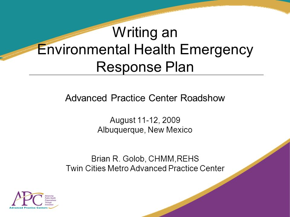 Writing an Environmental Health Emergency Response Plan Advanced Practice Center Roadshow August 11-12, 2009 Albuquerque, New Mexico Brian R.
